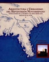 Arquitectura y urbanismo del septentrión novohispano II. Fundaciones en la Florida y el seno mexicano, siglos XVI al XVIII