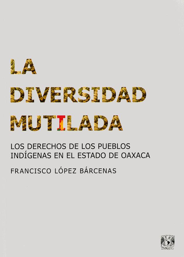 La diversidad mutilada Los derechos de los pueblos índigenas en el estado de Oaxaca