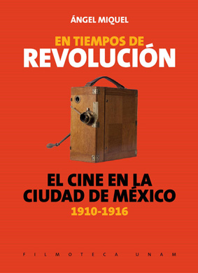 En tiempos de Revolución. El cine en la Ciudad de México, 1910-1916