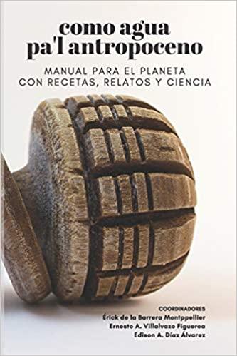 Como agua pa'l antropoceno. Manual para el planeta con recetas, relatos y ciencia