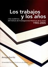 Los trabajos y los años. Vida académica del Instituto de Investigaciones Históricas 1945-2005