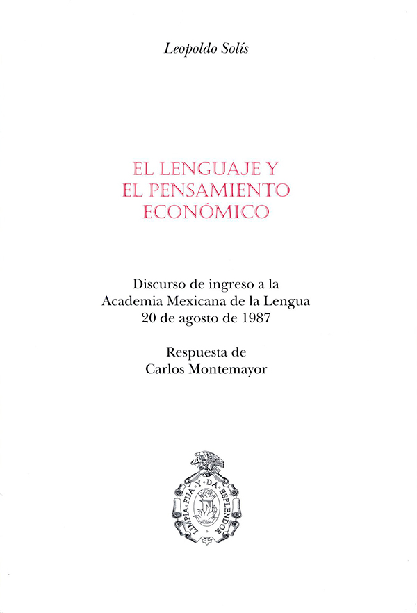 El lenguaje y el pensamiento económico Discurso de ingreso a la Academia Mexicana de la Lengua, 20 de agosto de 1987