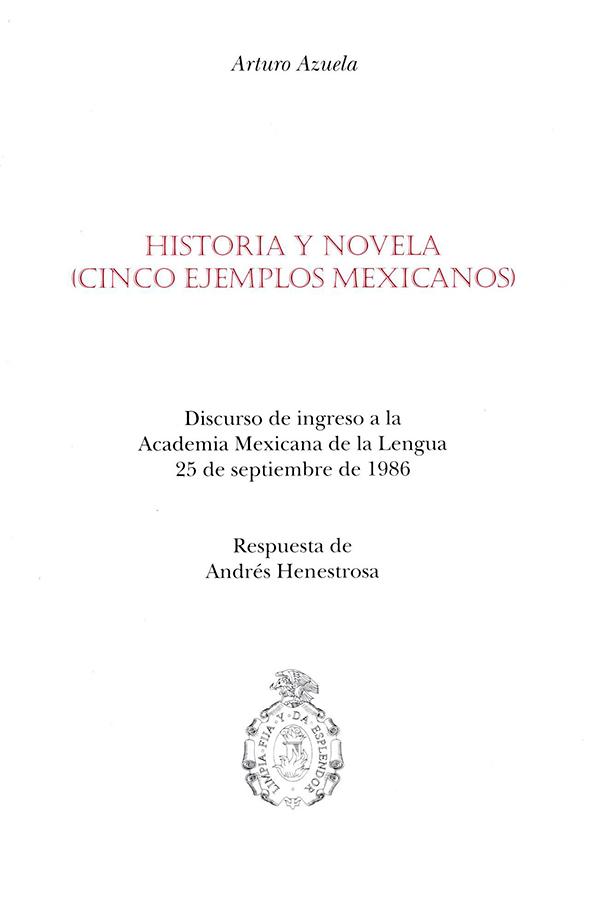 Historia y novela. (cinco ejemplos mexicanos) Discurso de ingreso a la Academia Mexicana de la Lengua, 25 de septiembre de 1986