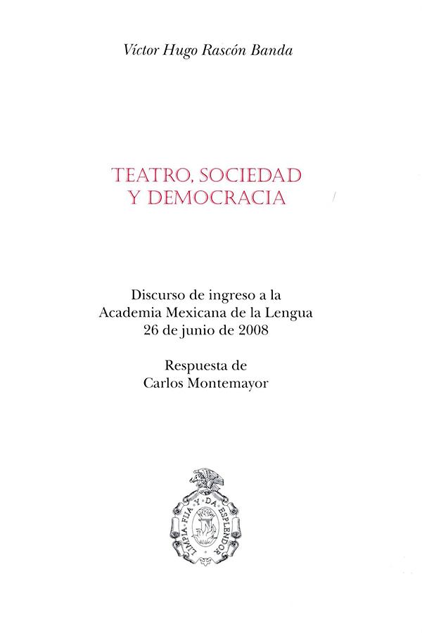 Teatro, sociedad y democracia Discurso de ingreso a la Academia Mexicana de la Lengua 26 de junio de 2008