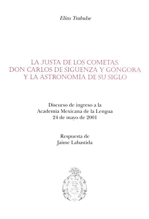 La justa de los cometas. Don Carlos de Sigüenza y Góngora y la astronomía de su siglo. Discurso de ingreso a la Academia Mexicana de la Lengua 24 de mayo de 2001