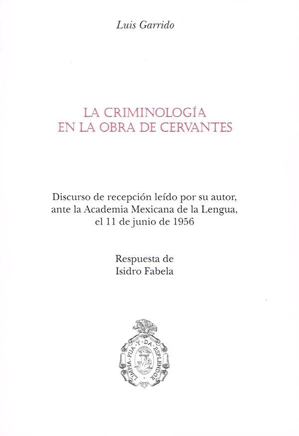 La criminología en las obras de Cervantes. Discurso de recepción leído por su autor, ante la Academia Mexicana de la Lengua, el 11 de junio de 1956