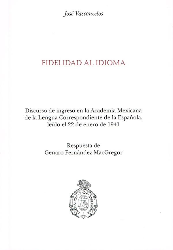 Fidelidad al idioma Discurso de ingreso en la Academia Mexicana de la Lengua correspondiente de la española, leído el 22 de enero de 1941