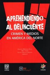 Aprehendiendo al delincuente. Crimen y medios en América del Norte