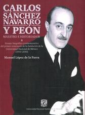 Carlos Sánchez Navarro y peón maestro e historiador. Ensayo biográfico conmemorativo del primer centenario de la fundación de la Universidad Nacional de México (1910-2010)