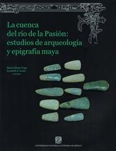 La cuenca del Río de la Pasión. Estudios de arqueología y epigrafía maya