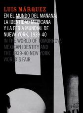 Luis Márquez. En el mundo del mañana. La identidad mexicana y la feria mundial de Nueva York  1939