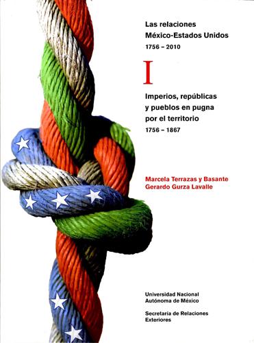 Las relaciones México-Estados Unidos, 1756-2010. I I Imperios, repúblicas y pueblos en pugna por el territorio, 1756-1867