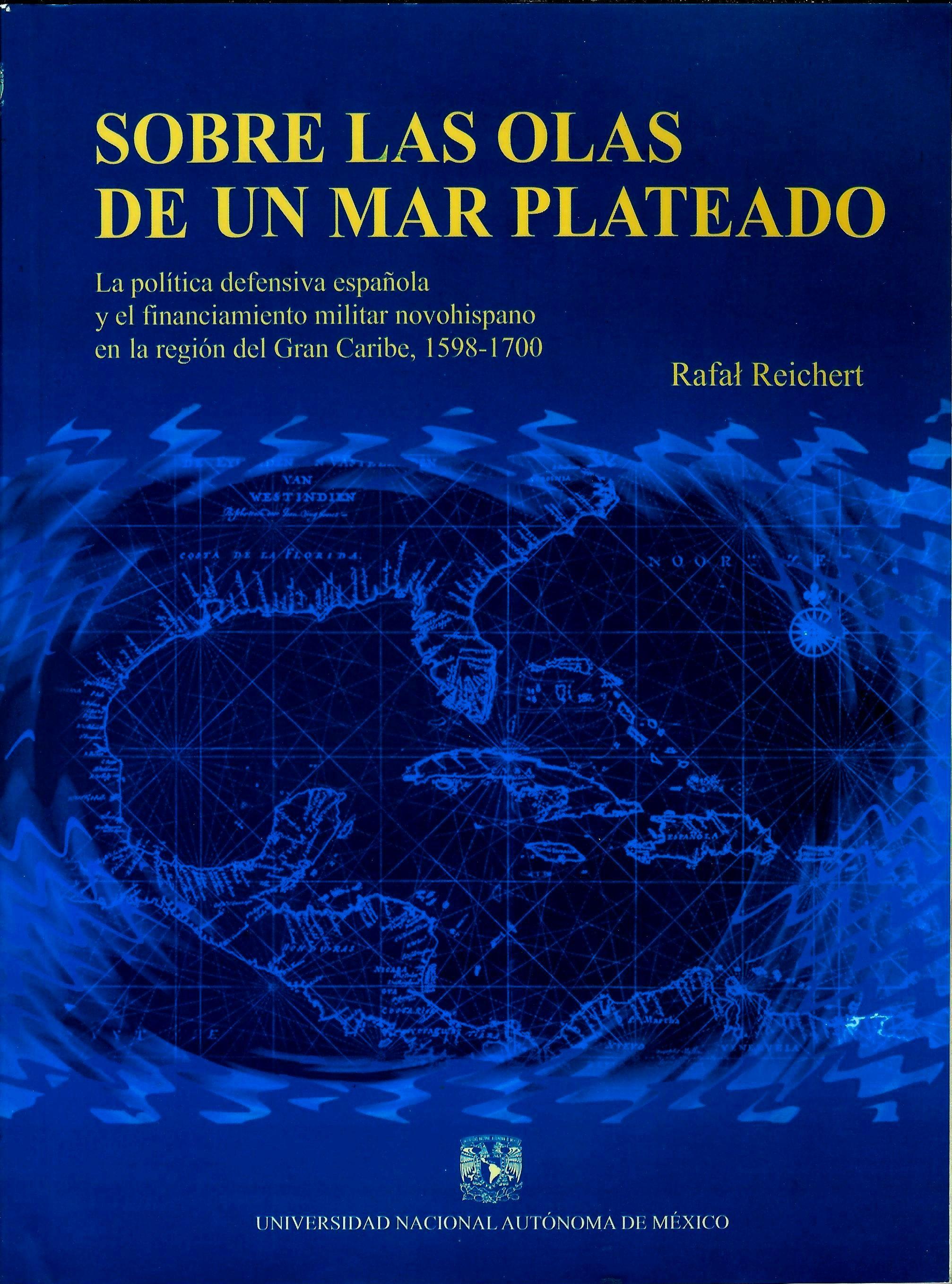 Sobre las olas de un mar plateado. La política defensiva española y el financiamiento militar novohispano en la región del gran Caribe 1598-1700