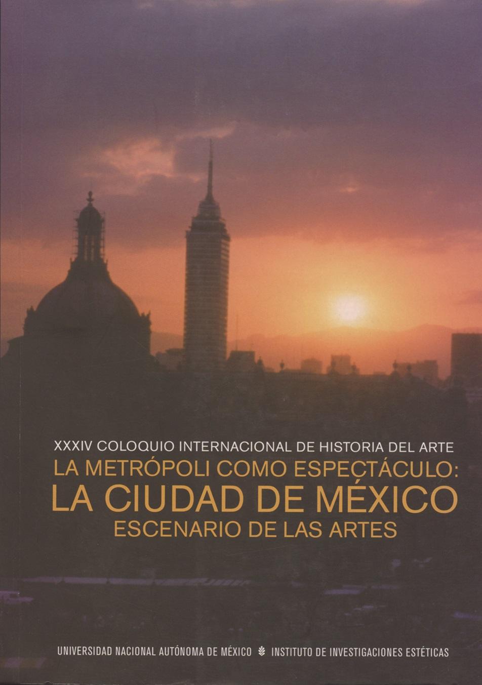 XXXIV Coloquio Internacional de Historia del Arte la metrópoli como espectáculo. La Ciudad de México, escenario de las artes