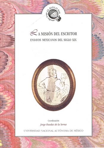 La misión del escritor. Ensayos mexicanos del siglo XIX