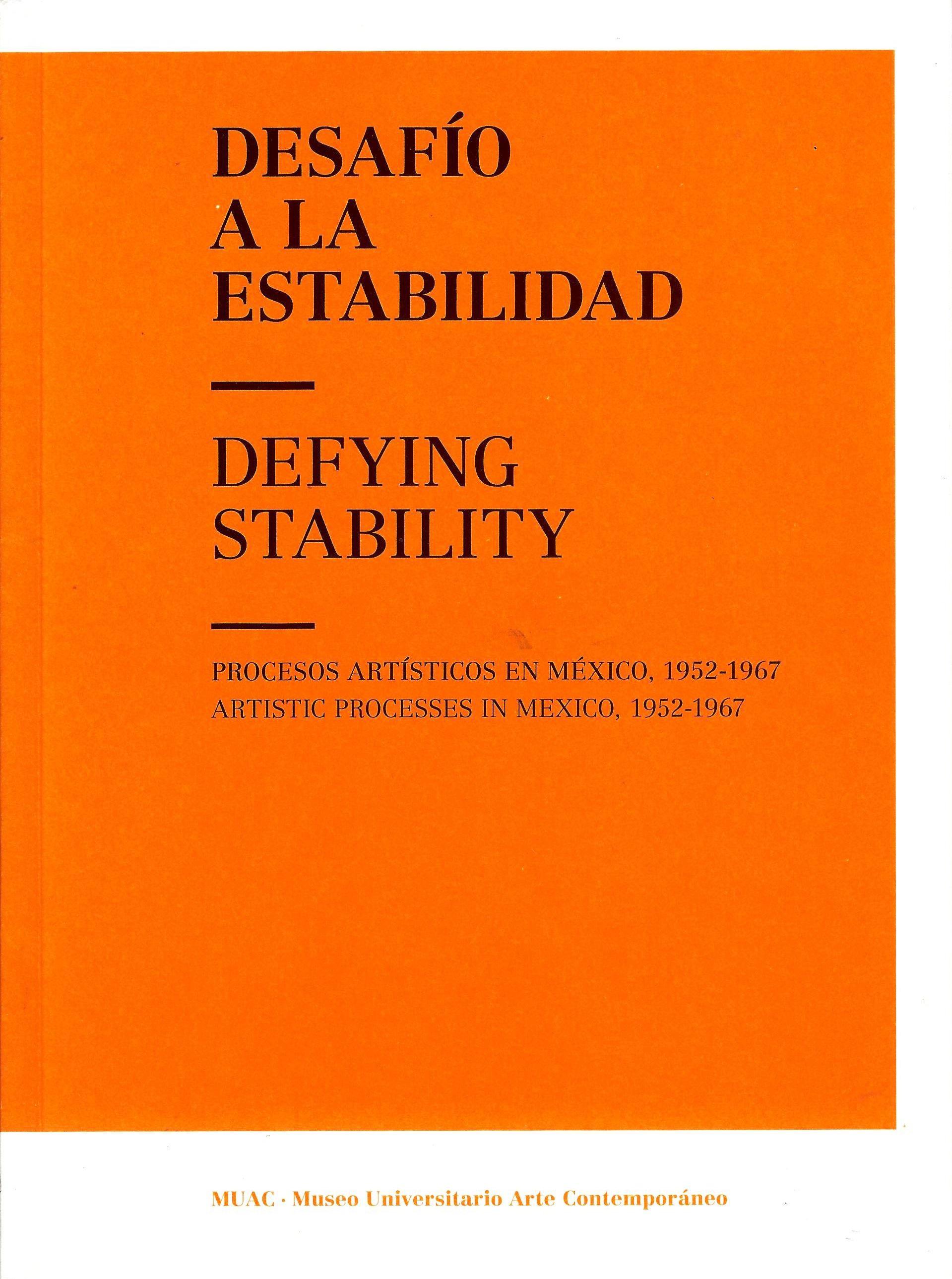 Desafío a la estabilidad. Procesos artísticos en México, 1952-1967/ Defying Stability. Artistic