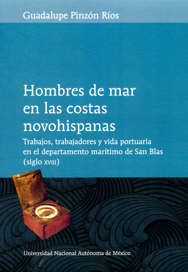 Hombres de mar en las costas novohispanas Trabajos, trabajadores y vida  portuaria en el Departamento Marítimo de San Blas (siglo XVIII)