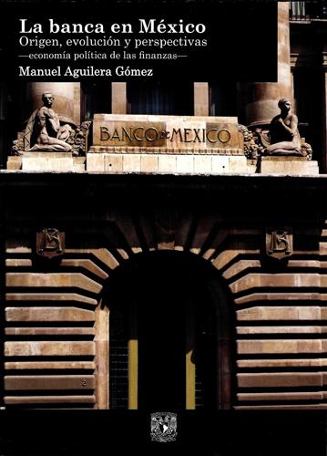 La banca en México. Origen, evolución y perspectivas  -economía política de las finanzas-