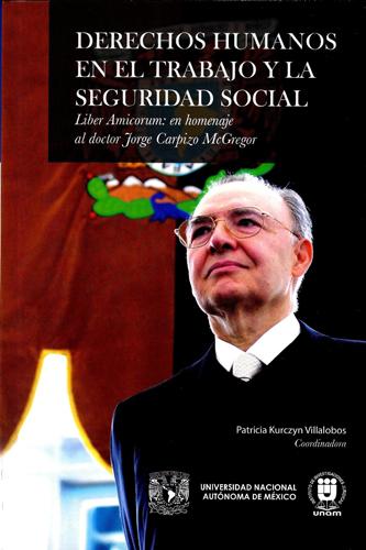Derechos humanos en el trabajo y la seguridad social Liber Amicorum: en homenaje al doctor Jorge Carpizo McGregor