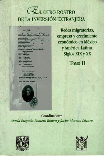 El otro rostro de la inversión extranjera  Redes migratorias, empresa y crecimiento económico en México y América Latina siglos XIX-XX  Tomo II