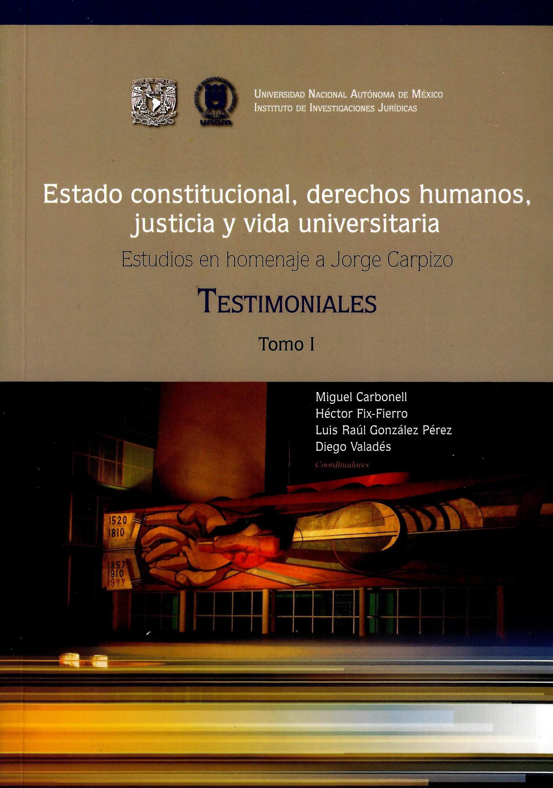 Estado constitucional, derechos humanos, justicia y vida universitaria. Tomo I Homenaje a Jorge Carpizo. Testimoniales