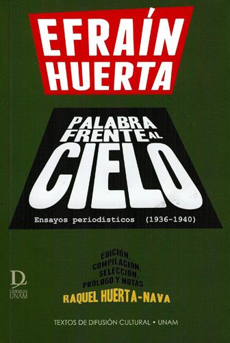 Efraín Huerta. Palabra frente al cielo Ensayos periodísticos (1936-1940)