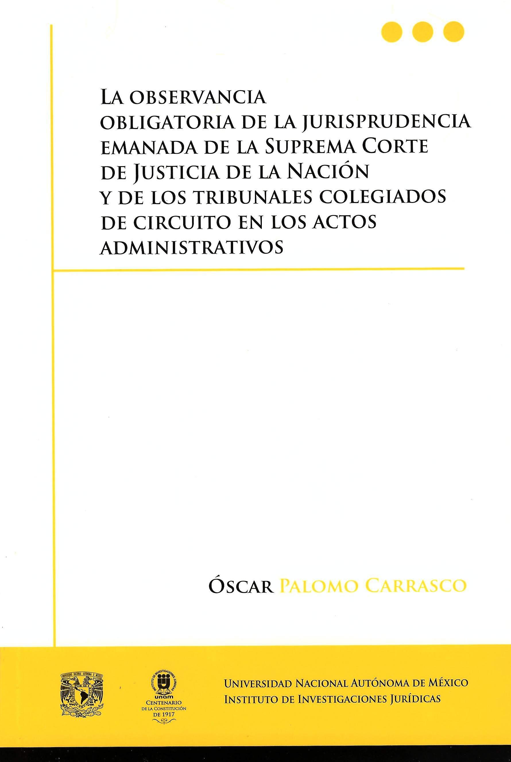 La observancia obligatoria de la jurisprudencia emanada de la Suprema Corte de Justicia de la Nación y de los tribunales colegiados de circuito en los actos administrativos