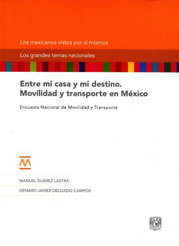 Entre mi casa y mi destino. Movilidad y transporte en México Entre mi casa y mi destino. Movilidad y transporte en México. Encuesta Nacional de Movilidad y Trasporte