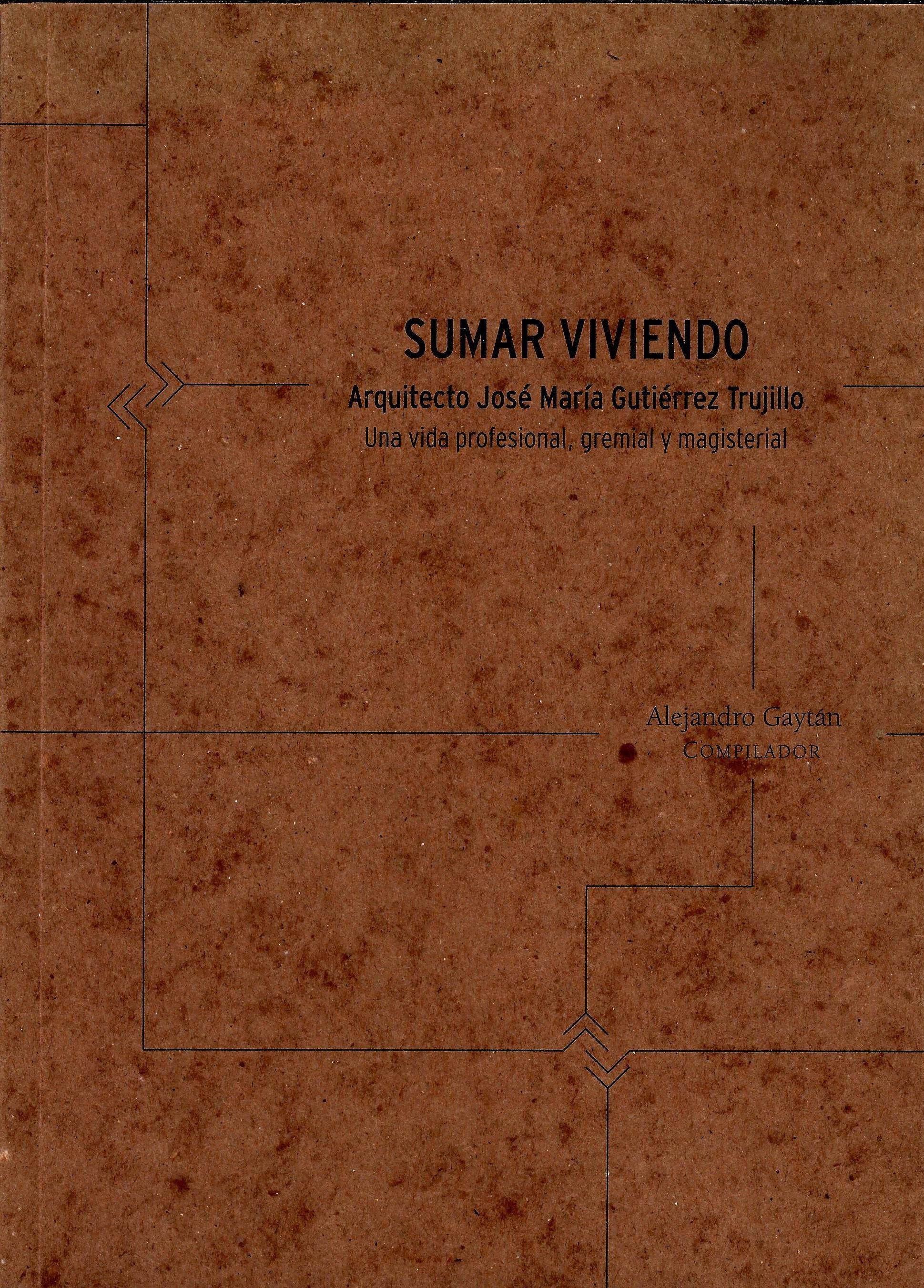 Sumar viviendo. Arquitecto José Gutiérrez Trujillo. Una vida profesional, gremial y magisterial