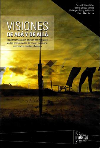 Visiones de acá y de allá Visiones de acá y de allá. Implicaciones de la política antimigrantes en las comunidades de origen mexicano en Estados Unidos y México