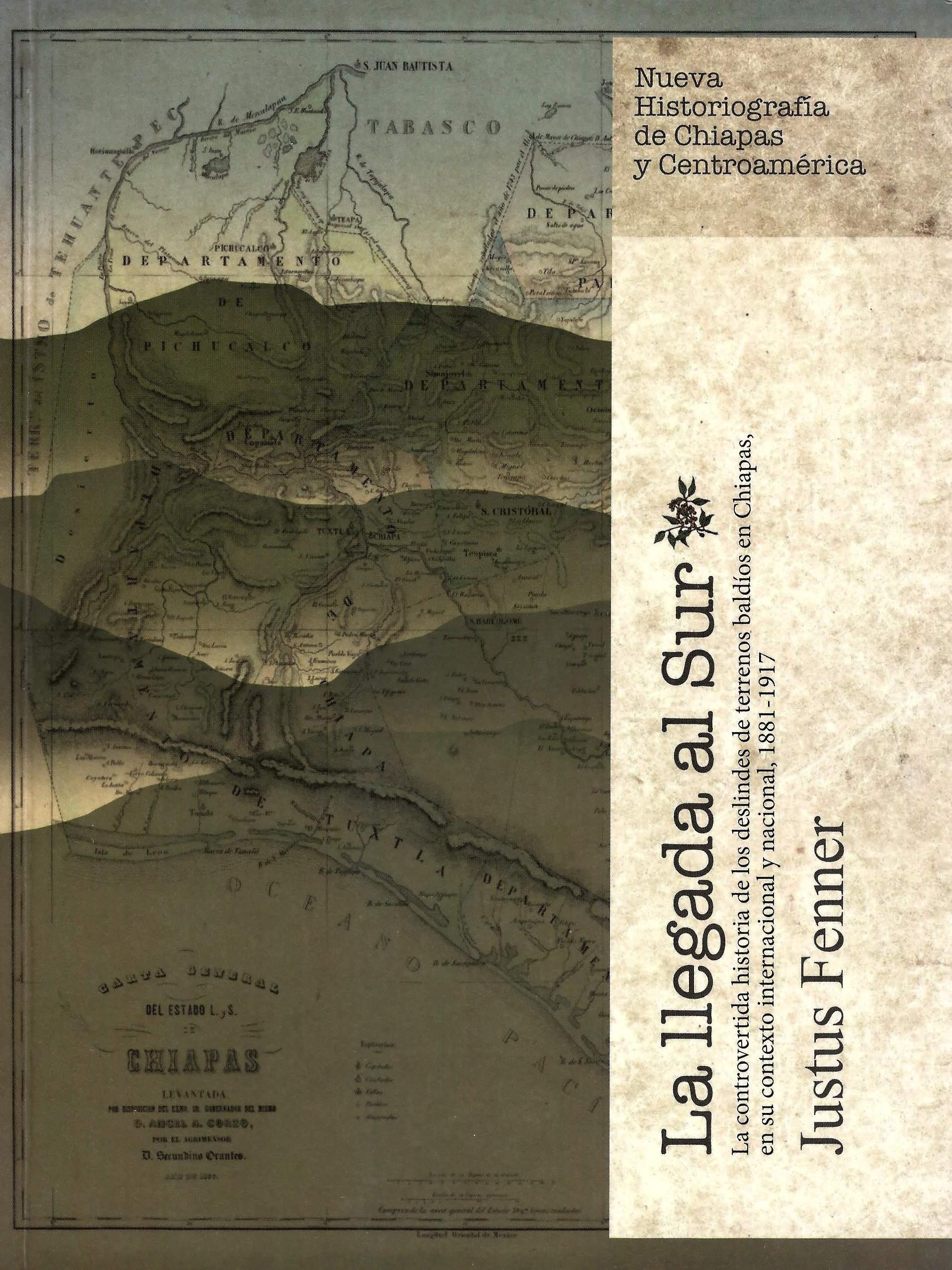La llegada al sur: la controvertida historia de los deslindes de terrenos baldíos en Chiapas, México en su contexto internacional y nacional, 1881-1917