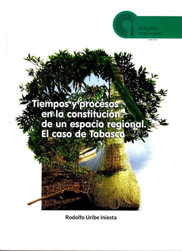Tiempos y procesos en la constitución de un espacio regional. El caso de Tabasco