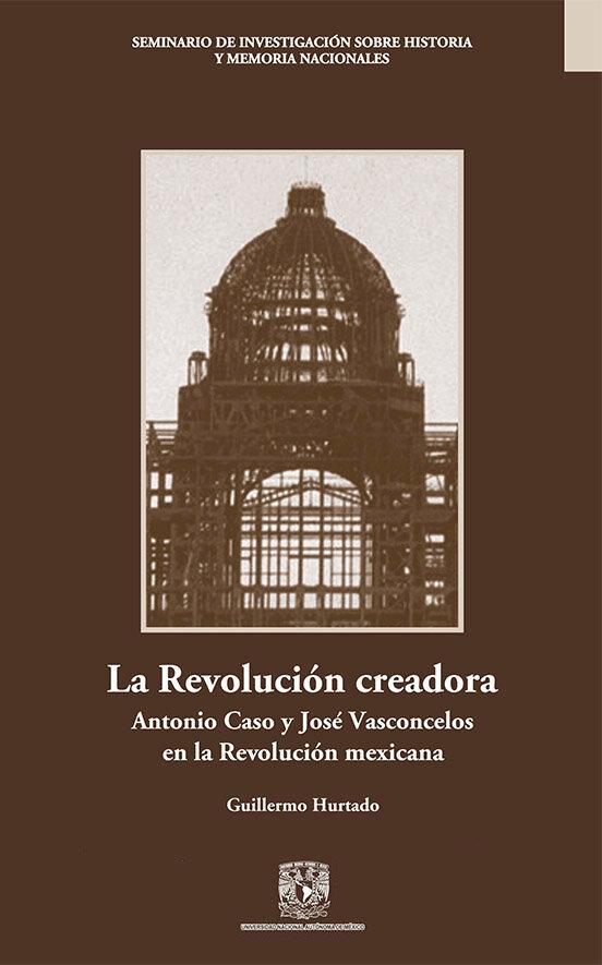 La revolución creadora. Antonio Caso y José Vasconcelos en al Revolución mexicana