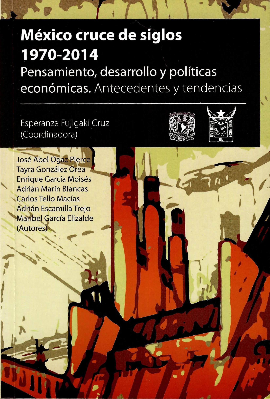 México: cruce de siglos, 1970-2014. Pensamiento, desarrollo y políticas económicas. Antecedentes y tendencias