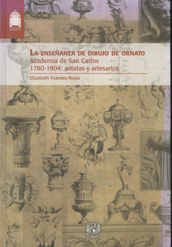 La enseñanza de dibujo de ornato: Academia de San Carlos, 1780-1904: artistas y artesanos