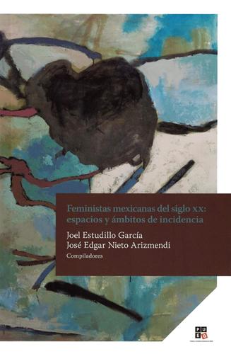 Feministas mexicanas del siglo XX: espacios y ámbitos de incidencia