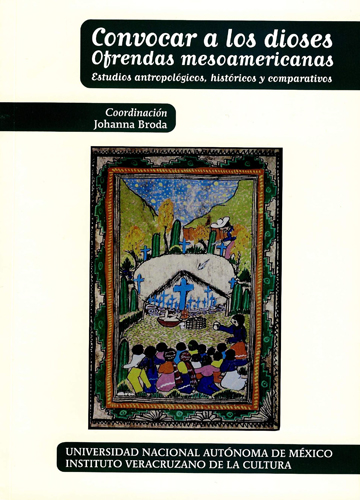 Convocar a los dioses: ofrendas mesoamericanas: estudios antropológicos, históricos y comparativos