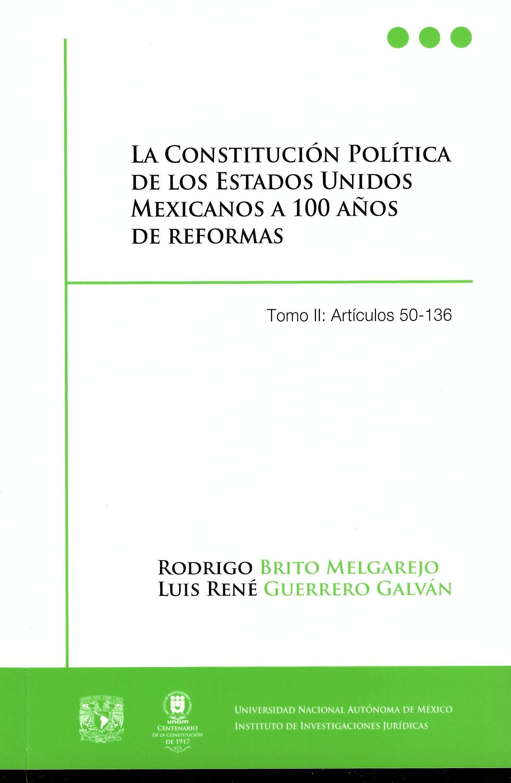 La Constitución Política de los Estados Unidos Mexicanos a 100 años de reformas Tomo II: Artículos: 50-136