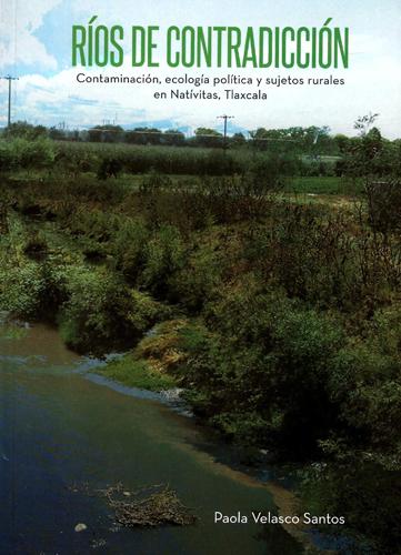 Ríos de contradicción. Contaminación, ecología política y sujetos rurales en Natívitas, Tlaxcala