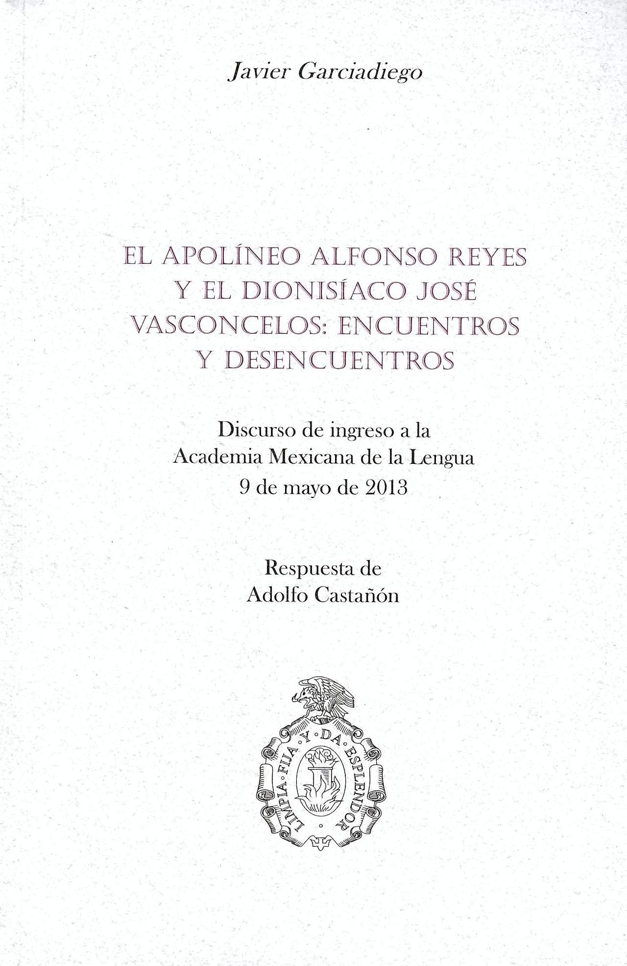 El apolíneo Alfonso Reyes y el dionisiaco José Vasconcelos, encuentros y desencuentros Discurso de ingreso a la Academia Mexicana de la Lengua, 9 de mayo de 2013