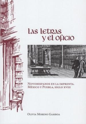 Las letras y el oficio. Novohispanos en la imprenta. México y Puebla, siglo XVIII
