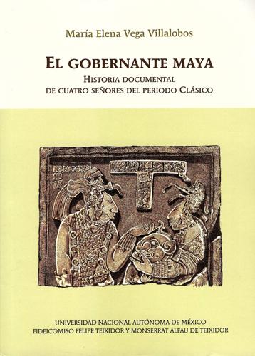 El gobernante maya Historia documental de cuatro señores del periodo Clásico