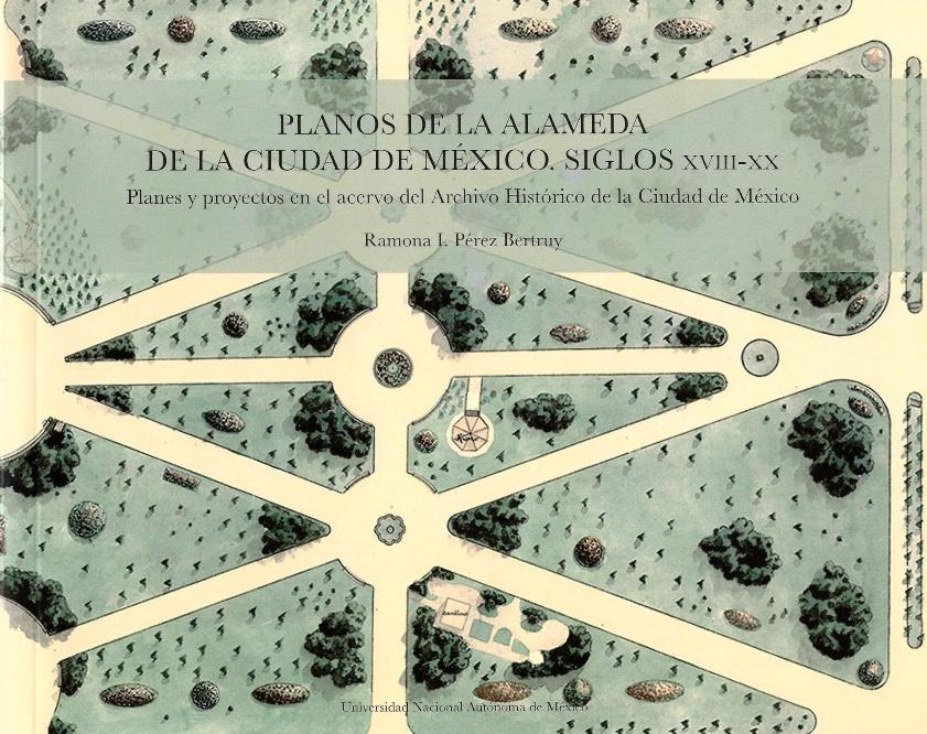 Planos de la Alameda de la Ciudad de México: siglo XVIII-XX: planes y proyectos en el acervo del Archivo Histórico de la Ciudad de México