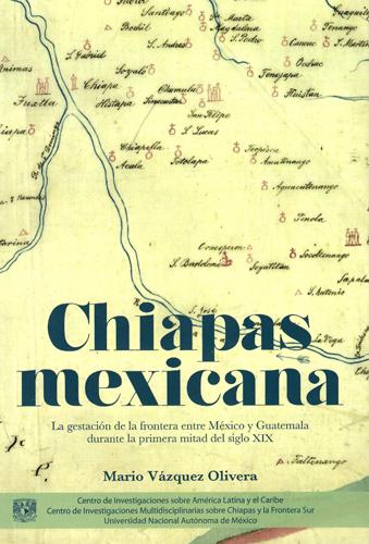 Chiapas mexicana: la gestación de la frontera entre México y Guatemala durante la primera mitad del siglo XIX