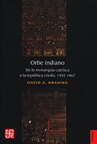 Orbe indiano. De la monarquía católica a la república criolla, 1492-1867