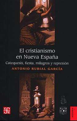 El cristianismo en Nueva España. Catequesis, fiesta, milagros y represión