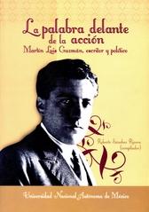La palabra delante de la acción. Martín Luis Guzmán, escritor y político