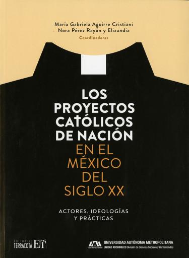 Proyectos católicos de nación en el México del siglo XX, Los. Actores, ideologías y prácticas