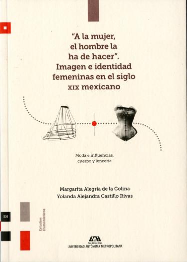 A la mujer, el hombre la ha de hacer. Imagen e identidad femeninas en el siglo XIX mexicano. Moda e influencias, cuerpo y lencería