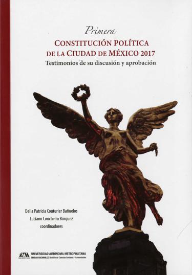 Primera Constitución Política de la Ciudad de México 2017. Testimonios de su discusión y aprobac ión